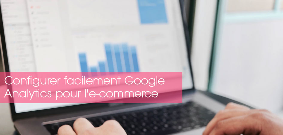 Comment configurer facilement Google Analytics pour l'e-commerce